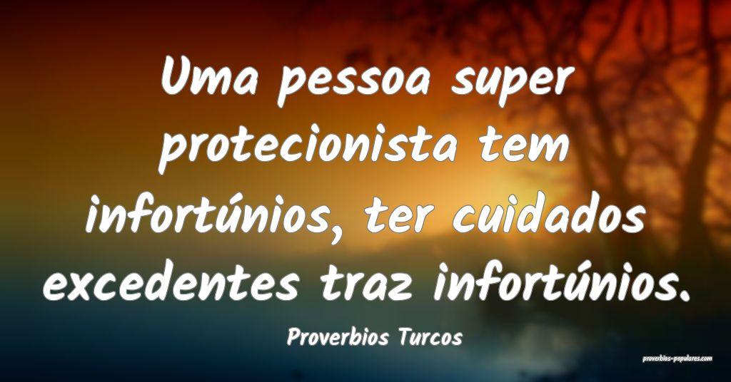 Proverbios Turcos - Uma pessoa super protecionista ...