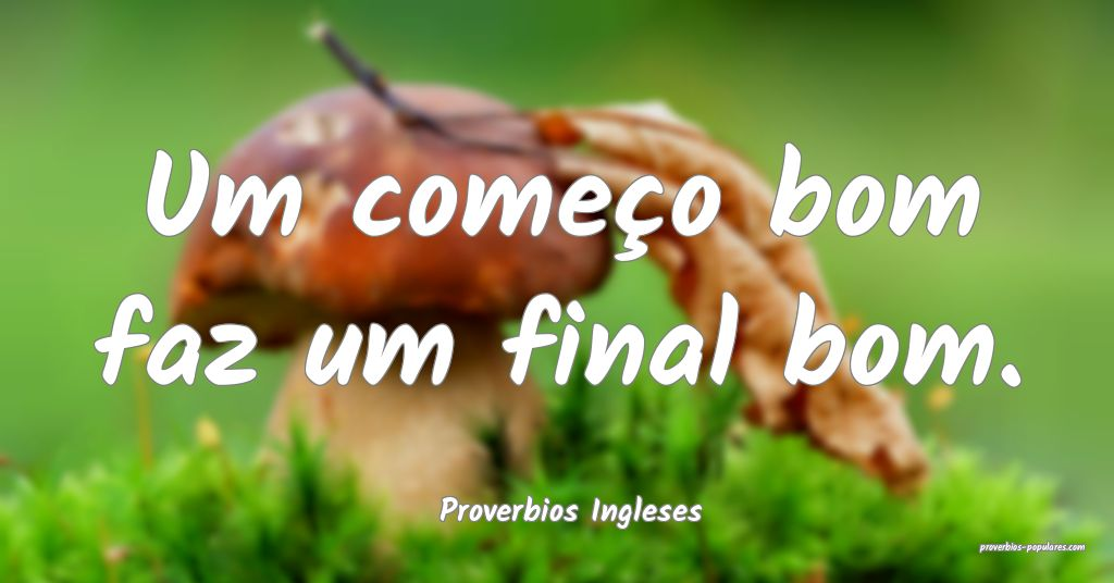 Proverbios Ingleses - Um começo bom faz um final  ...