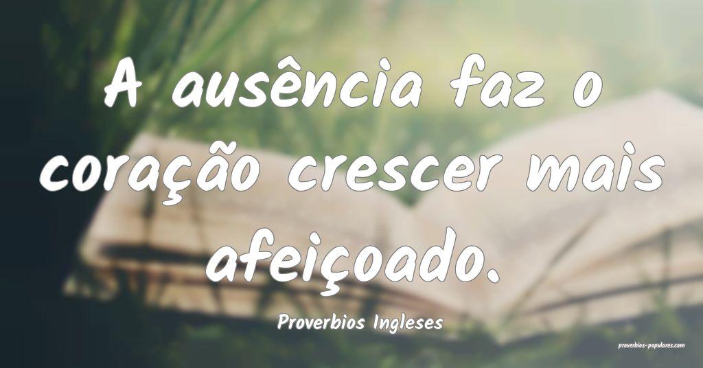 Proverbios Ingleses - A ausência faz o coração  ...