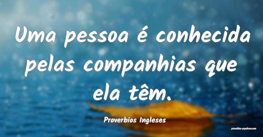 Proverbios Ingleses - Uma pessoa é conhecida pela ...