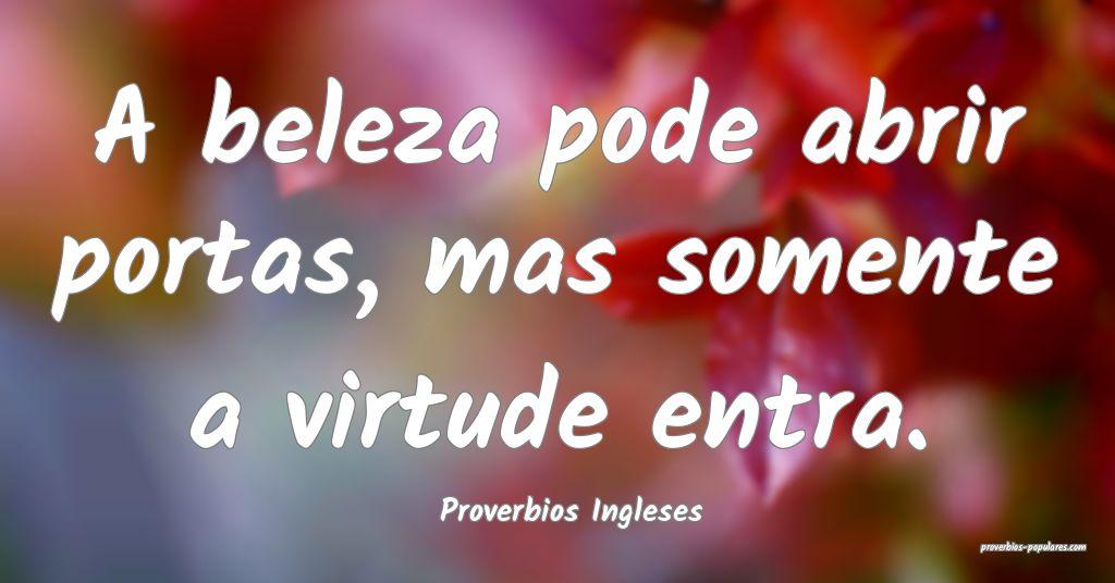 Proverbios Ingleses - A beleza pode abrir portas,  ...