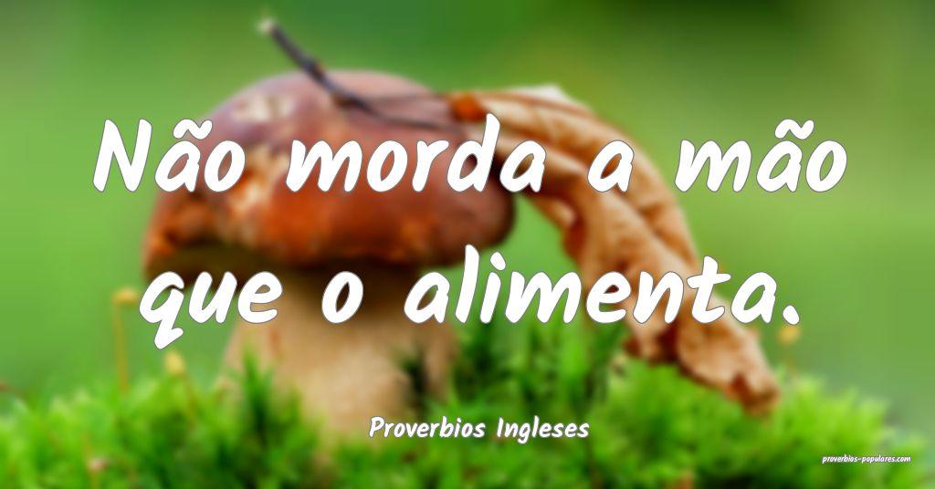 Proverbios Ingleses - Não morda a mão que o alim ...