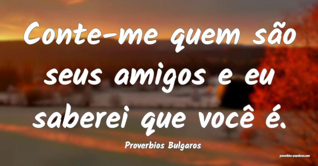 Proverbios Bulgaros - Conte-me quem são seus amig ...