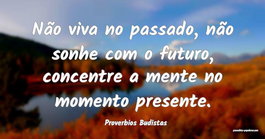 Proverbios Budistas - Não viva no passado, não s ...