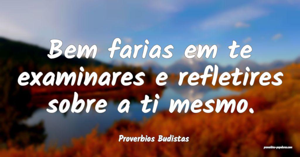 Proverbios Budistas - Bem farias em te examinares  ...