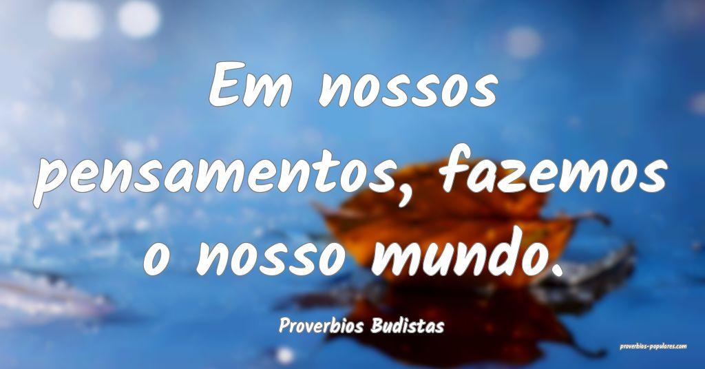 Proverbios Budistas - Em nossos pensamentos, fazem ...