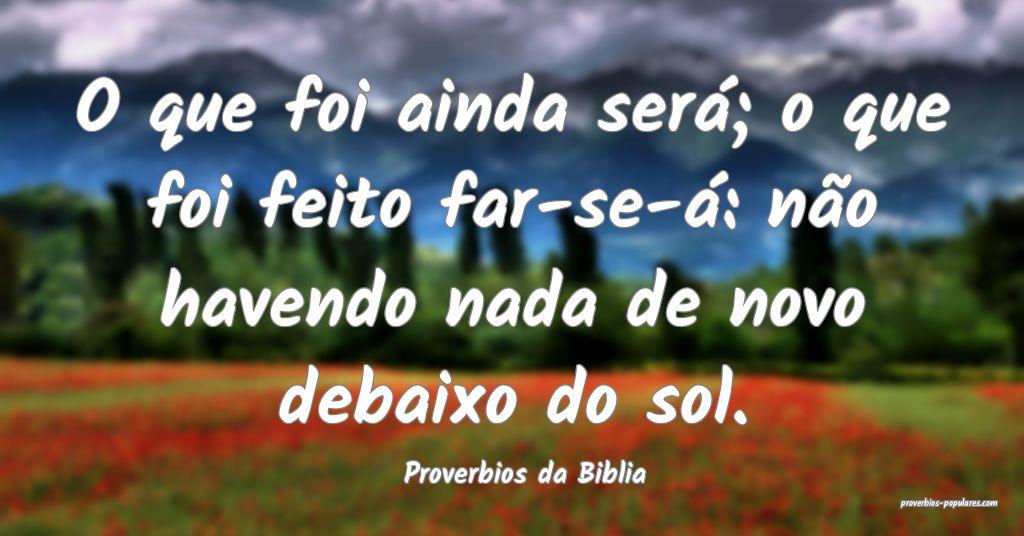 Proverbios da Biblia - O que foi ainda será; o qu ...