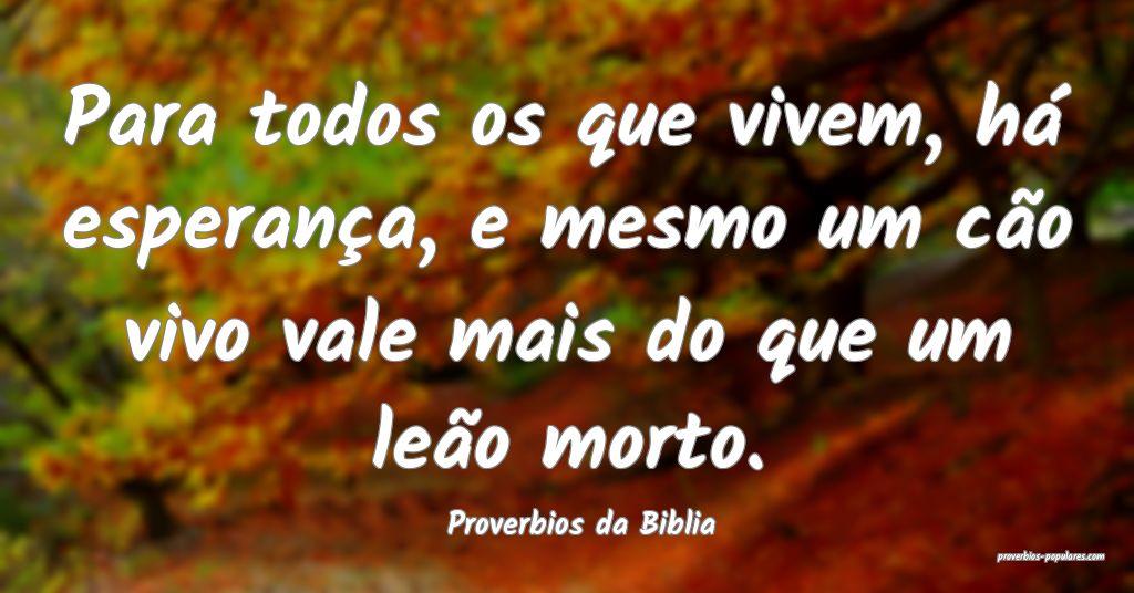 Proverbios da Biblia - Para todos os que vivem, h� ...