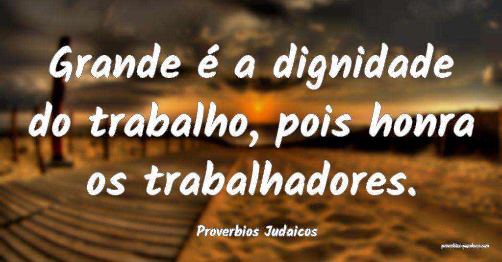 Proverbios Judaicos - Grande é a dignidade do tra ...