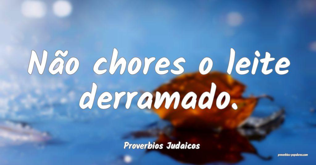 Proverbios Judaicos - Não chores o leite derramad ...