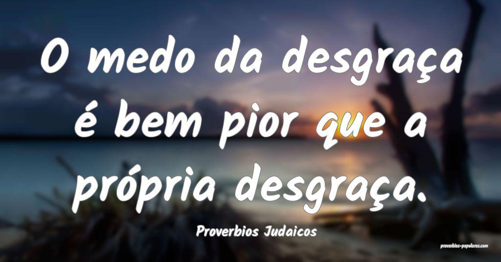 Proverbios Judaicos - O medo da desgraça é bem p ...
