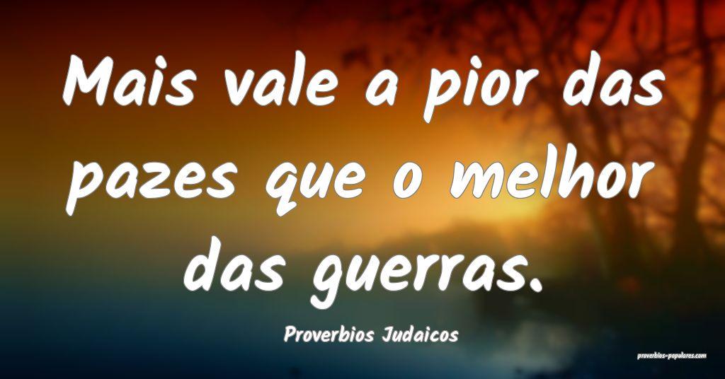 Proverbios Judaicos - Mais vale a pior das pazes q ...