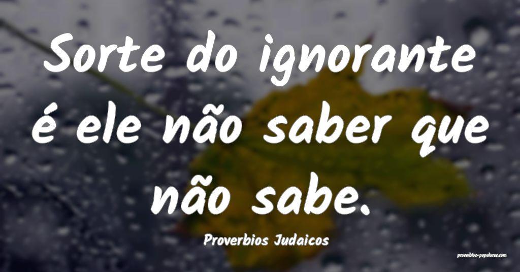 Proverbios Judaicos - Sorte do ignorante é ele n� ...