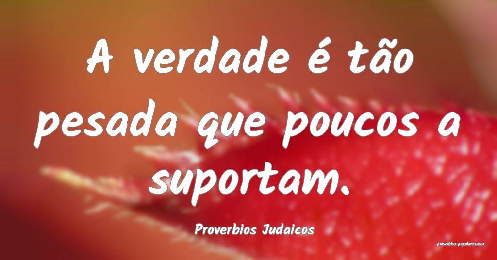 Proverbios Judaicos - A verdade é tão pesada que ...