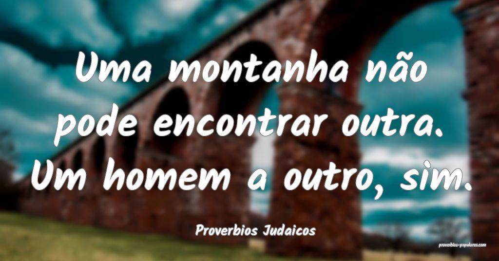 Proverbios Judaicos - Uma montanha não pode encon ...