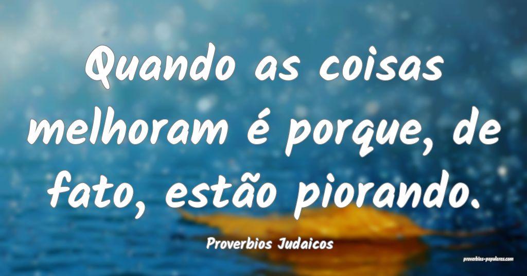 Proverbios Judaicos - Quando as coisas melhoram é ...