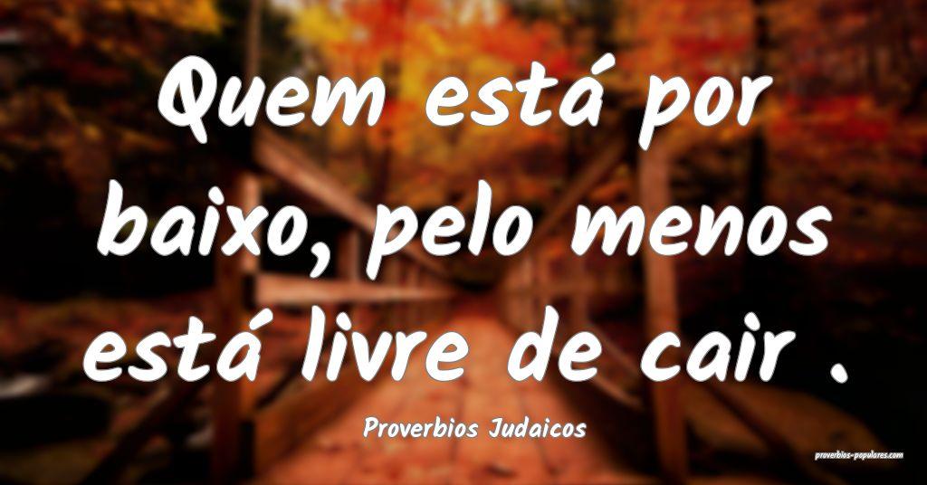 Proverbios Judaicos - Quem está por baixo, pelo m ...