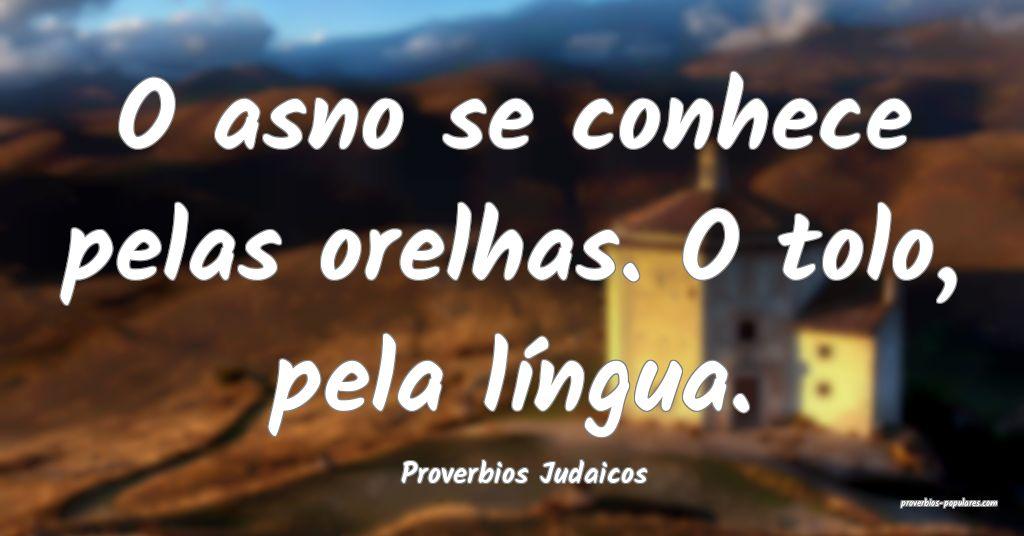 Proverbios Judaicos - O asno se conhece pelas orel ...