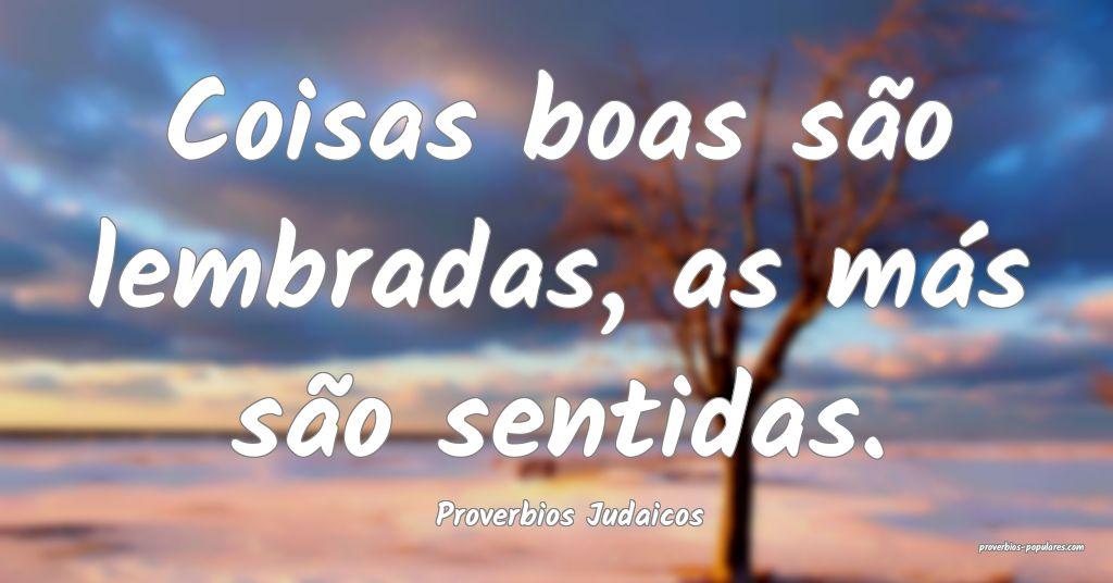 Proverbios Judaicos - Coisas boas são lembradas,  ...