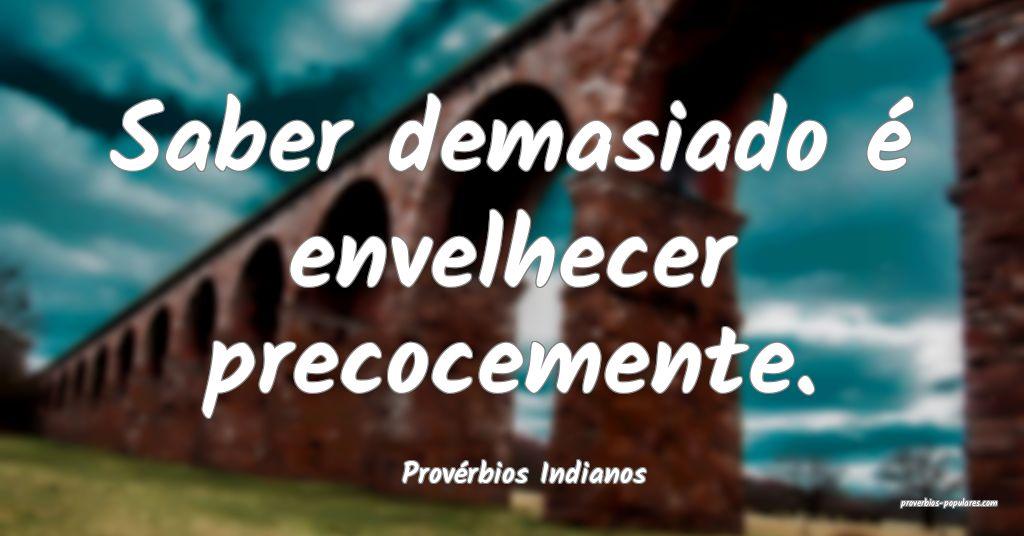 Provérbios Indianos - Saber demasiado é envelhec ...