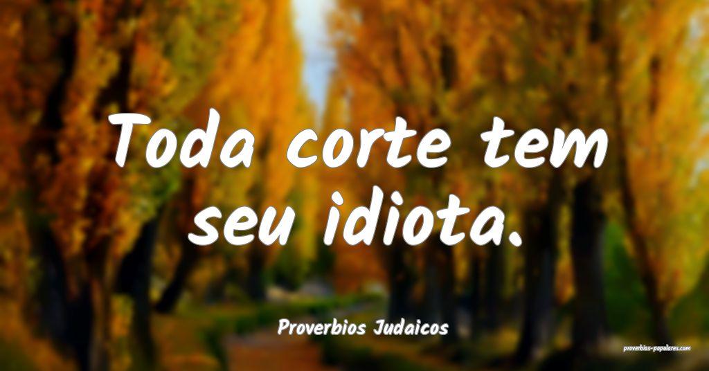 Proverbios Judaicos - Toda corte tem seu idiota.  ...