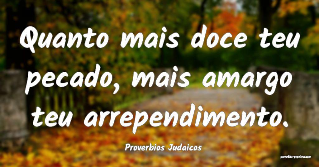 Proverbios Judaicos - Quanto mais doce teu pecado, ...