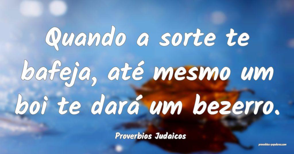 Proverbios Judaicos - Quando a sorte te bafeja, at ...