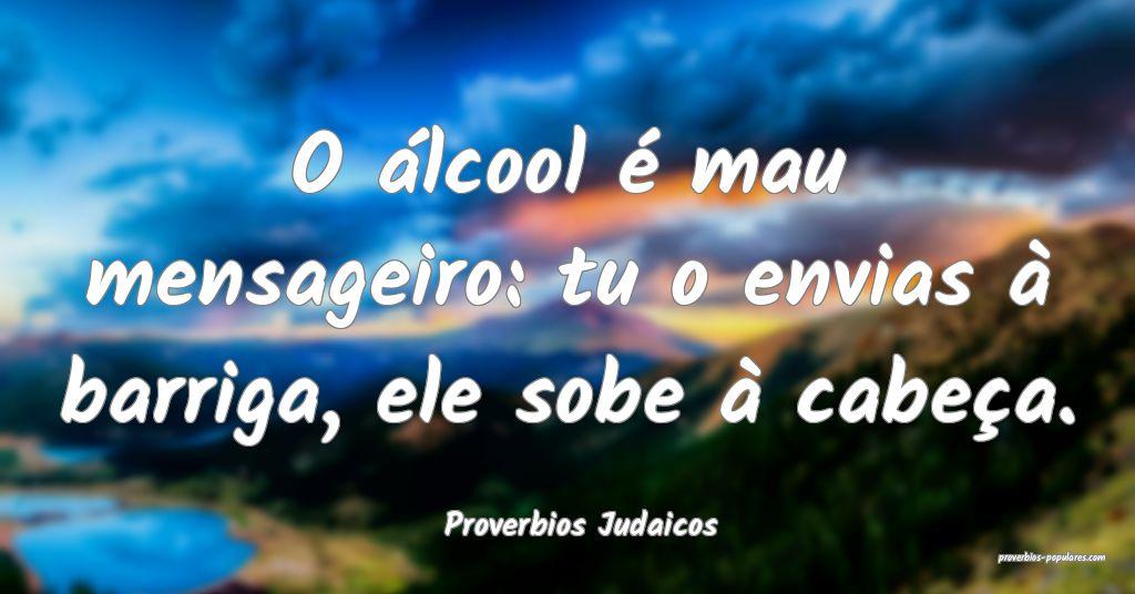 Proverbios Judaicos - O álcool é mau mensageiro: ...