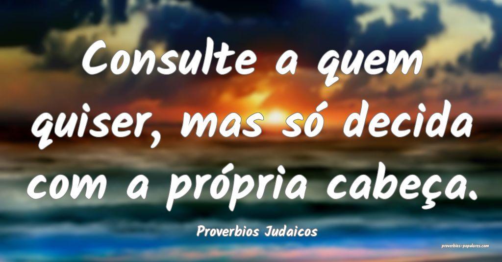 Proverbios Judaicos - Consulte a quem quiser, mas  ...