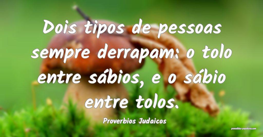 Proverbios Judaicos - Dois tipos de pessoas sempre ...