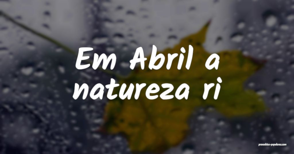 Em Abril a natureza ri ...