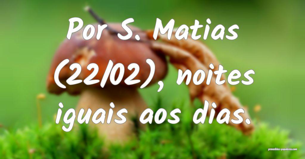 Por S. Matias (22/02), noites iguais aos dias.  ...