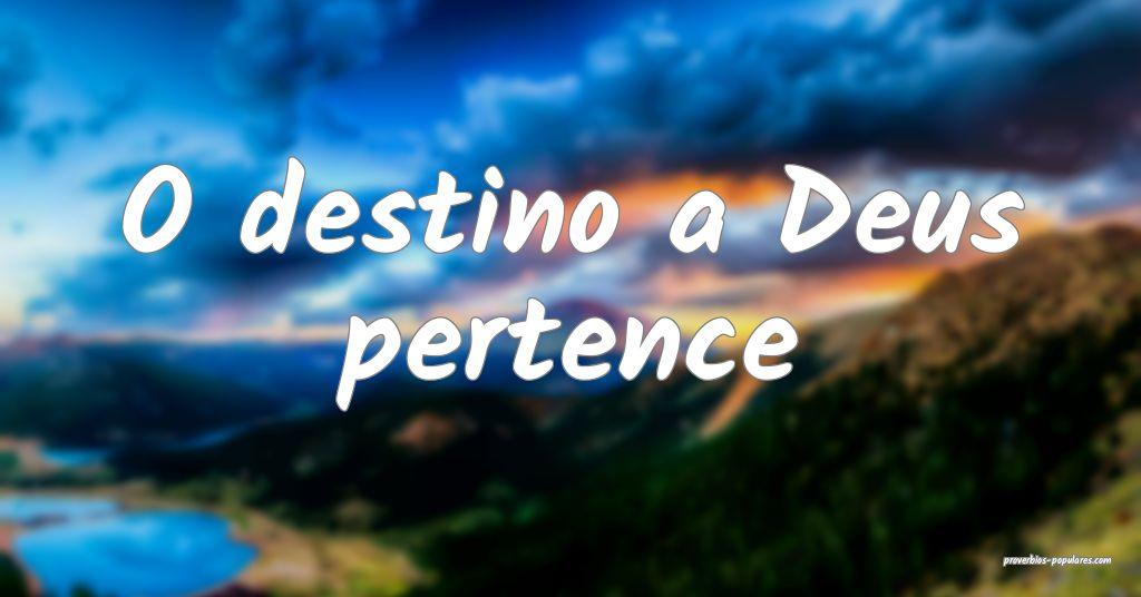 O destino a Deus pertence ...
