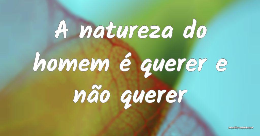 A natureza do homem é querer e não querer ...