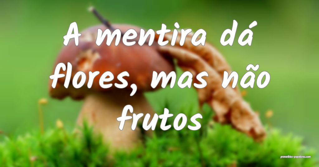 A mentira dá flores, mas não frutos ...