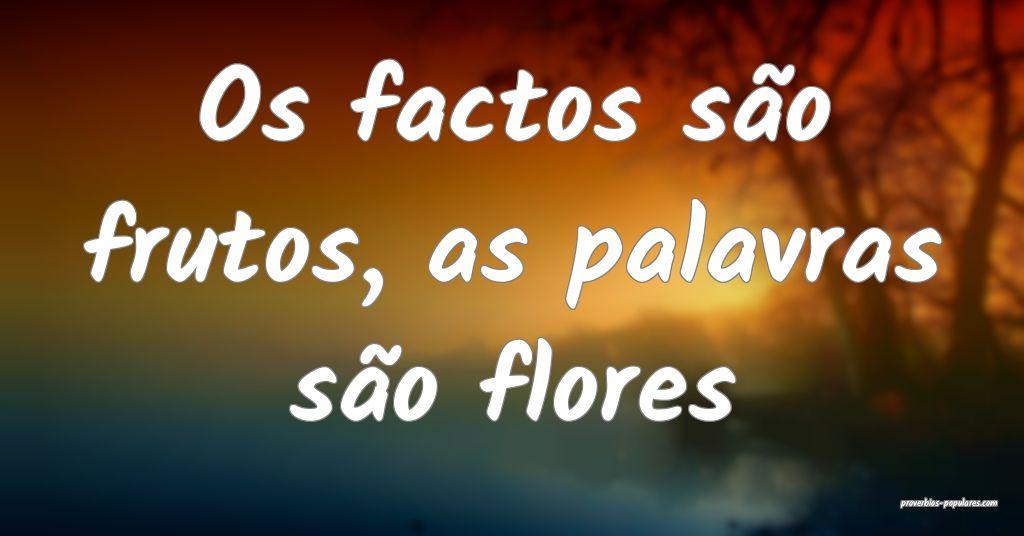 Os factos são frutos, as palavras são flores ...