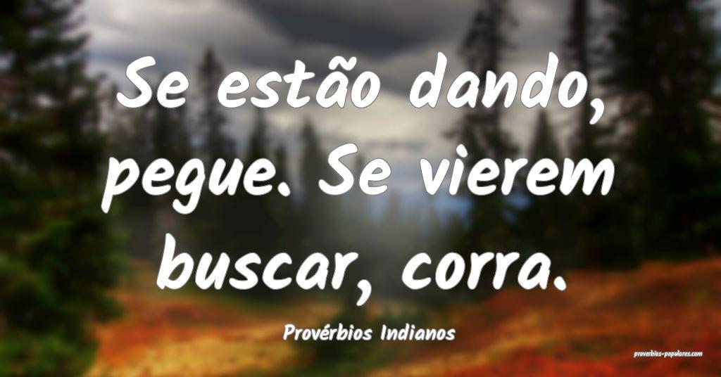 Provérbios Indianos - Se estão dando, pegue. Se  ...