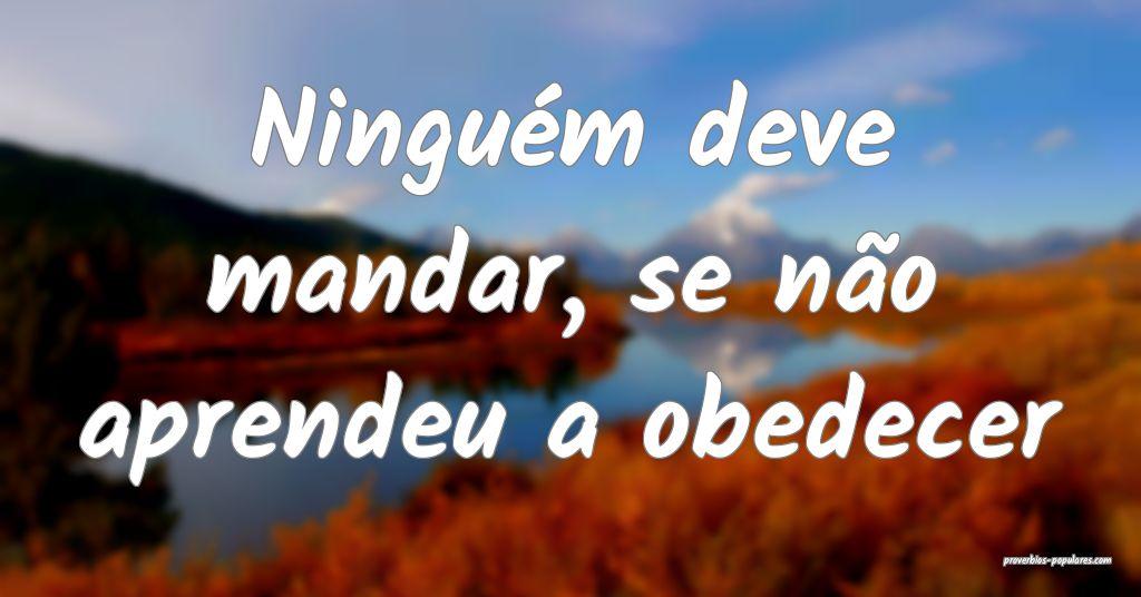 Ninguém deve mandar, se não aprendeu a obedecer ...