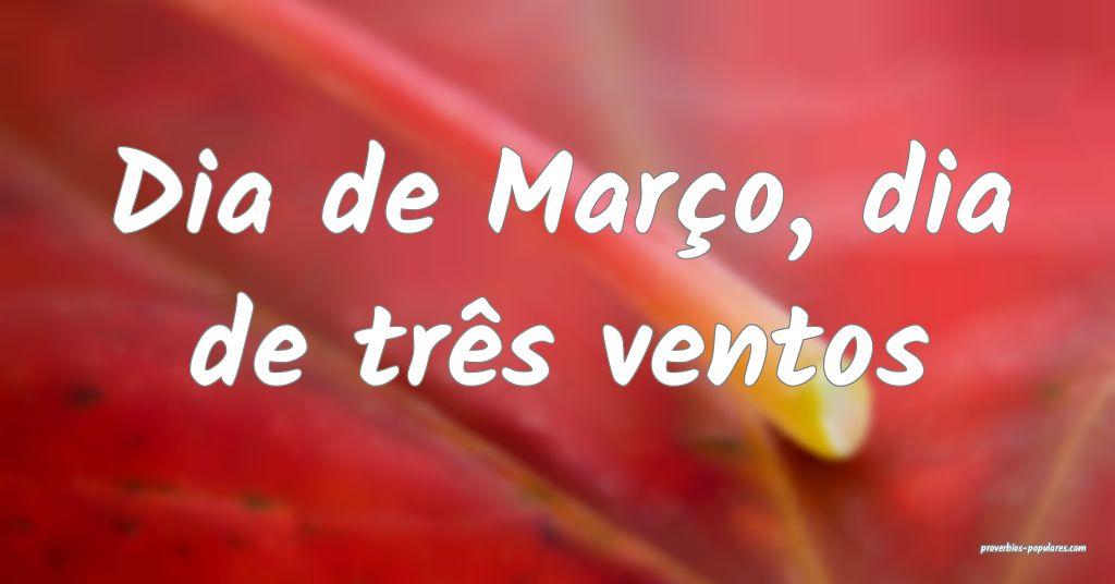 Dia de Março, dia de três ventos ...
