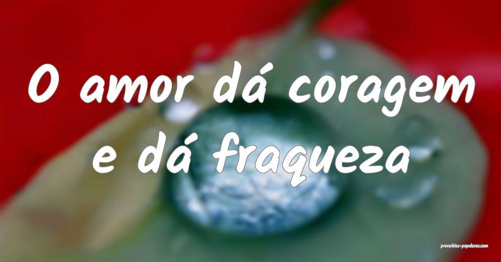O amor dá coragem e dá fraqueza ...
