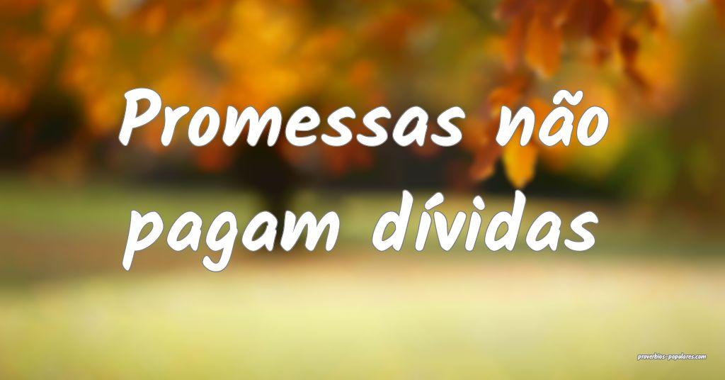 Promessas não pagam dívidas ...