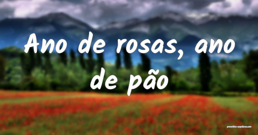 Ano de rosas, ano de pão ...