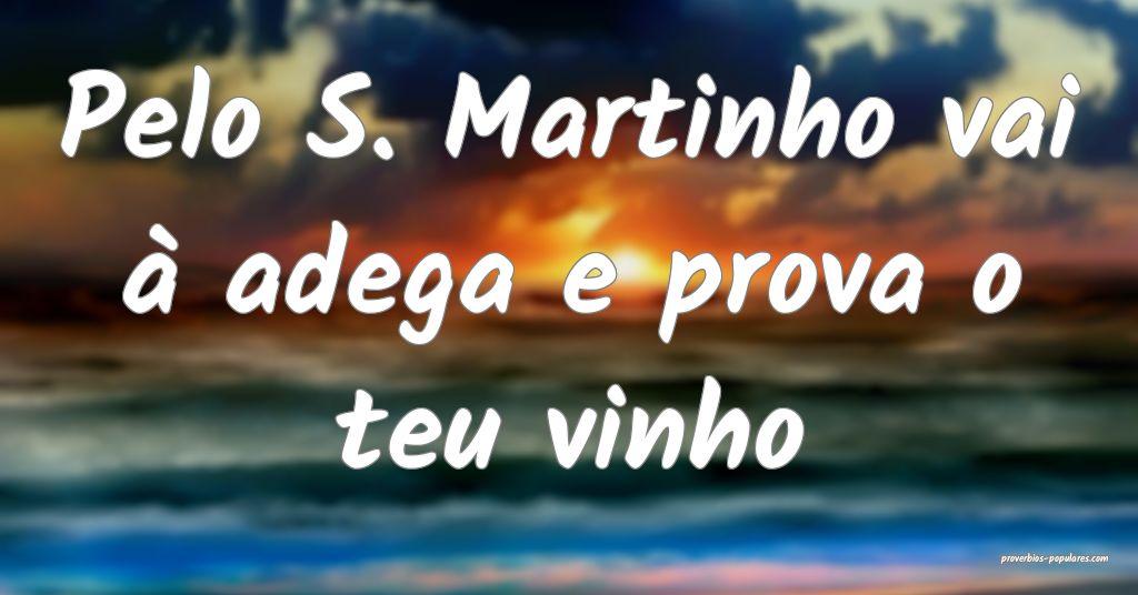 Pelo S. Martinho vai à adega e prova o teu vinho ...
