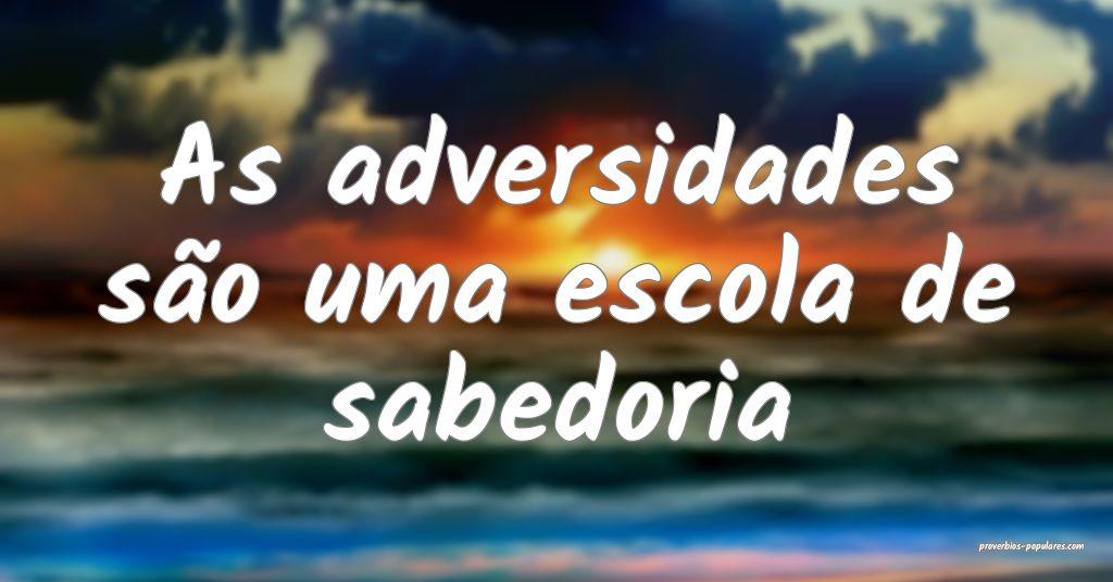 As adversidades são uma escola de sabedoria ...