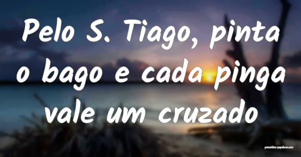 Pelo S. Tiago, pinta o bago e cada pinga vale um c ...
