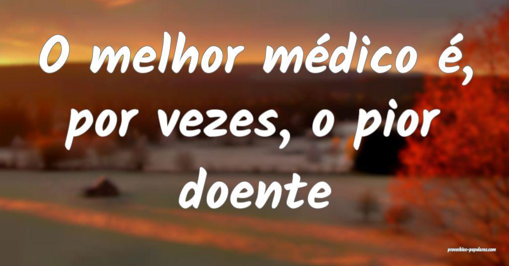 O melhor médico é, por vezes, o pior doente ...