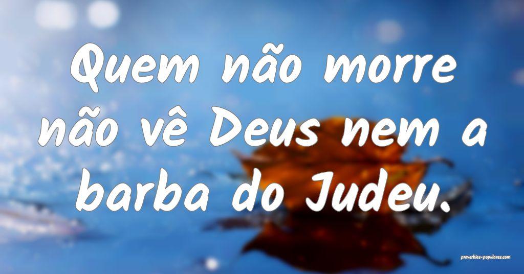 Quem não morre não vê Deus nem a barba do Judeu ...