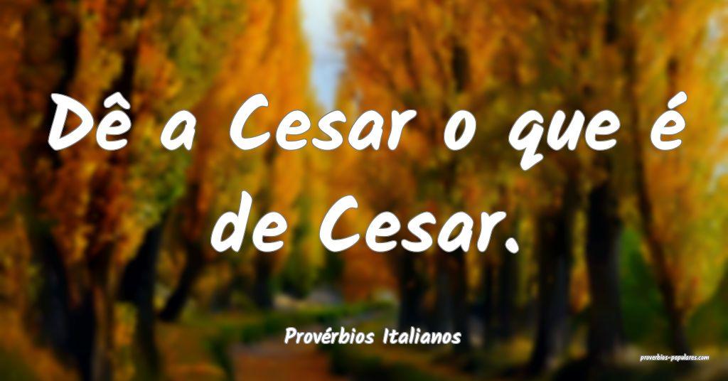 Provérbios Italianos - Dê a Cesar o que é de Ce ...