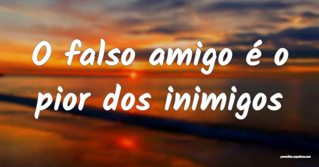 O falso amigo é o pior dos inimigos ...