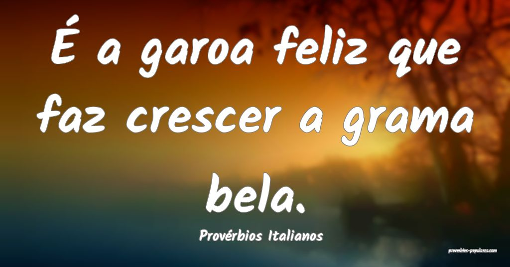 Provérbios Italianos - É a garoa feliz que faz c ...